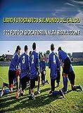 LIBRO FOTOGRAFICO SUL MONDO DEL CALCIO - FOTO DI GIOCATORI IN ALTA RISOLUZIONE - FOOTBALL PLAYERS BOOK - COLOR PHOTOGRAPHIC PICTURES [HD]: The Best ... - Hardback Version - Italian Language Edition