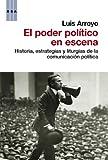 El poder político en escena: Historia, estrategias y liturgias de la comunicación política (ENSAYO Y BIOGRAFIA)