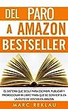Del Paro a Amazon Bestseller: El sistema que seguí para escribir, publicar y promocionar mi libro para que se convierta en un éxito de ventas en Amazon (Triunfa con tus libros nº 1)