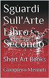 Sguardi Sull'Arte Libro Secondo: Short Art Books (Italian Edition)