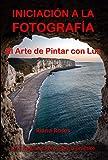 INICIACIÓN A LA FOTOGRAFÍA. El Arte de Pintar con Luz. Un inspirador libro teórico-práctico.: Curso de Fotografía para principiantes.