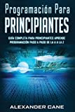 Programación para Principiantes: Guia comprensiva para principiantes Aprenda a programar paso a paso de la A a la Z(Libro En Espanol/Coding for Beginners Spanish Book Version): 1